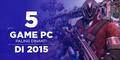 5 Game PC Terbaru & Paling Dinanti Di 2015